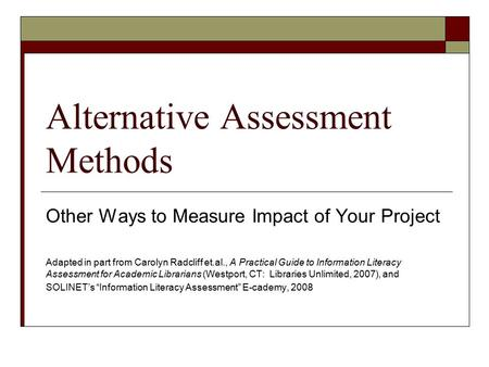 Alternative Assessment Methods Other Ways to Measure Impact of Your Project Adapted in part from Carolyn Radcliff et.al., A Practical Guide to Information.