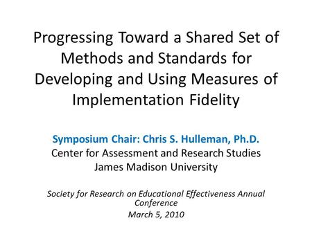 Progressing Toward a Shared Set of Methods and Standards for Developing and Using Measures of Implementation Fidelity Symposium Chair: Chris S. Hulleman,