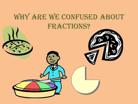 Why are we confused about fractions?. Unit Questions 1.Do you use fractions everyday? 2.When will you use fractions? 3.Are you afraid to use fractions?