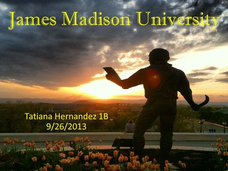 James Madison University Tatiana Hernandez 1B 9/26/2013.