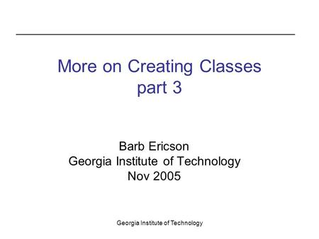 Georgia Institute of Technology More on Creating Classes part 3 Barb Ericson Georgia Institute of Technology Nov 2005.