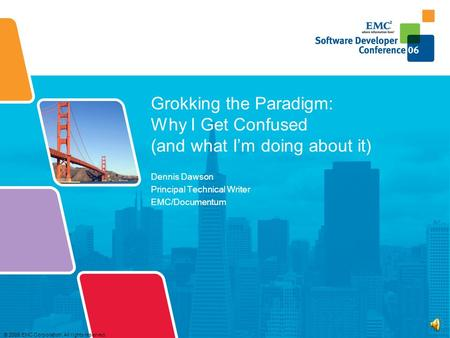 © 2006 EMC Corporation. All rights reserved. Grokking the Paradigm: Why I Get Confused (and what I'm doing about it) Dennis Dawson Principal Technical.