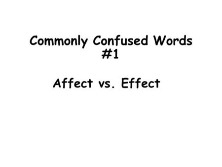 Commonly Confused Words #1 Affect vs. Effect. Definitions: Affect = verb meaning to change or influence Affect- change Ex. The storms affected my travel.