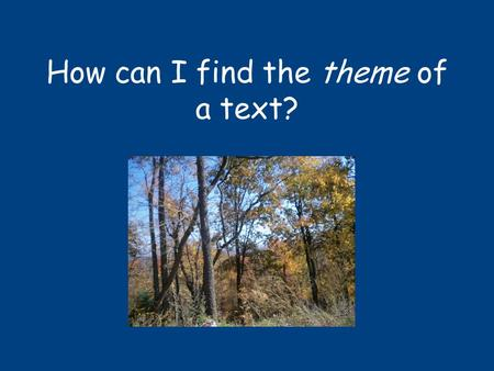 How can I find the theme of a text?. What is theme? Theme is the underlying message of a story or poem Theme is a big idea, something that you can learn.
