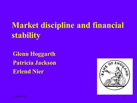 14 April 20031 Market discipline and financial stability Glenn Hoggarth Patricia Jackson Erlend Nier.