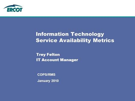 Information Technology Service Availability Metrics Trey Felton IT Account Manager COPS/RMS January 2010.