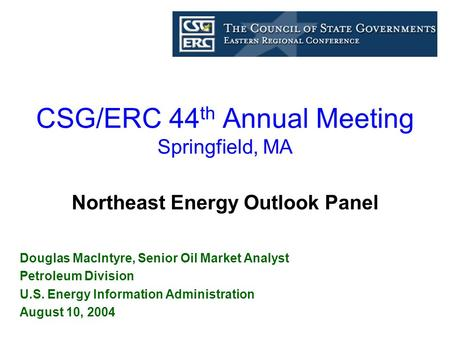 CSG/ERC 44 th Annual Meeting Springfield, MA Douglas MacIntyre, Senior Oil Market Analyst Petroleum Division U.S. Energy Information Administration August.