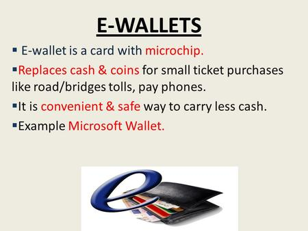 E-WALLETS  E-wallet is a card with microchip.  Replaces cash & coins for small ticket purchases like road/bridges tolls, pay phones.  It is convenient.