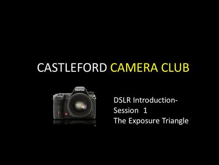 CASTLEFORD CAMERA CLUB DSLR Introduction- Session 1 The Exposure Triangle.