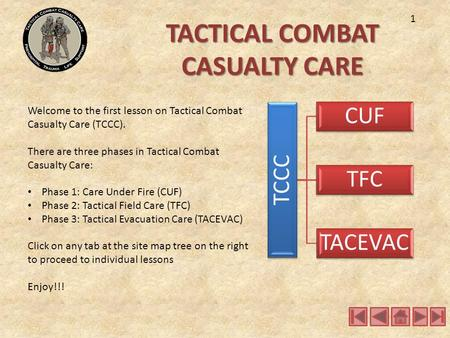 TACTICAL COMBAT CASUALTY CARE Welcome to the first lesson on Tactical Combat Casualty Care (TCCC). There are three phases in Tactical Combat Casualty Care: