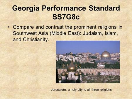 Georgia Performance Standard SS7G8c Compare and contrast the prominent religions in Southwest Asia (Middle East): Judaism, Islam, and Christianity. Jerusalem: