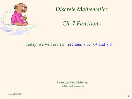 1 Melikyan/DM/Fall09 Discrete Mathematics Ch. 7 Functions Instructor: Hayk Melikyan Today we will review sections 7.3, 7.4 and 7.5.