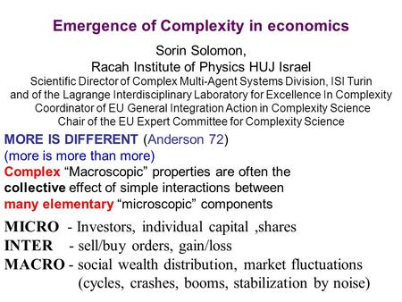 Emergence of Complexity in economics Sorin Solomon, Racah Institute of Physics HUJ Israel Scientific Director of Complex Multi-Agent Systems Division,