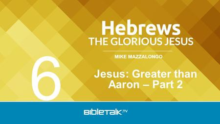 MIKE MAZZALONGO Jesus: Greater than Aaron – Part 2 6.