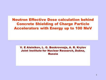 1 Neutron Effective Dose calculation behind Concrete Shielding of Charge Particle Accelerators with Energy up to 100 MeV V. E Aleinikov, L. G. Beskrovnaja,