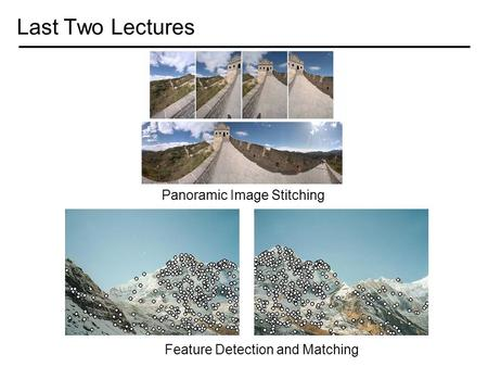 Last Two Lectures Panoramic Image Stitching Feature Detection and Matching.