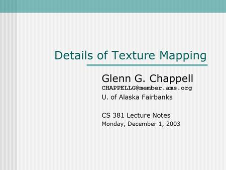 Details of Texture Mapping Glenn G. Chappell U. of Alaska Fairbanks CS 381 Lecture Notes Monday, December 1, 2003.