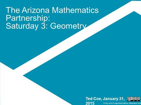 The Arizona Mathematics Partnership: Saturday 3: Geometry Ted Coe, January 31, 2015 cc-by-sa 4.0 unported unless otherwise noted.
