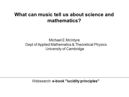 "Michael E McIntyre Dept of Applied Mathematics & Theoretical Physics University of Cambridge Websearch e-book ""lucidity principles"" What can music tell."