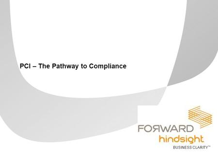 BUSINESS CLARITY ™ PCI – The Pathway to Compliance.