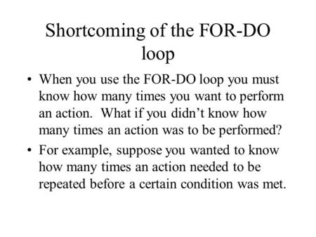 Shortcoming of the FOR-DO loop When you use the FOR-DO loop you must know how many times you want to perform an action. What if you didn't know how many.