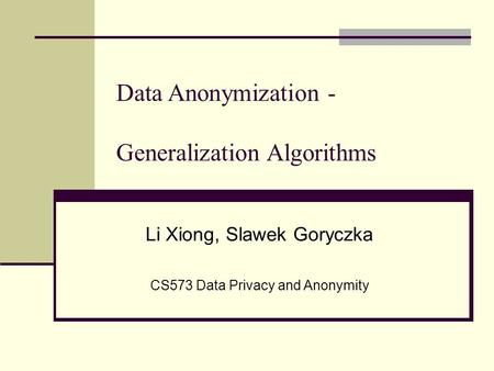 Data Anonymization - Generalization Algorithms Li Xiong, Slawek Goryczka CS573 Data Privacy and Anonymity.