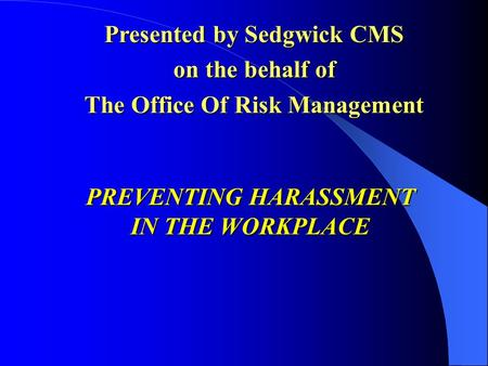 PREVENTING HARASSMENT IN THE WORKPLACE Presented by Sedgwick CMS on the behalf of The Office Of Risk Management.