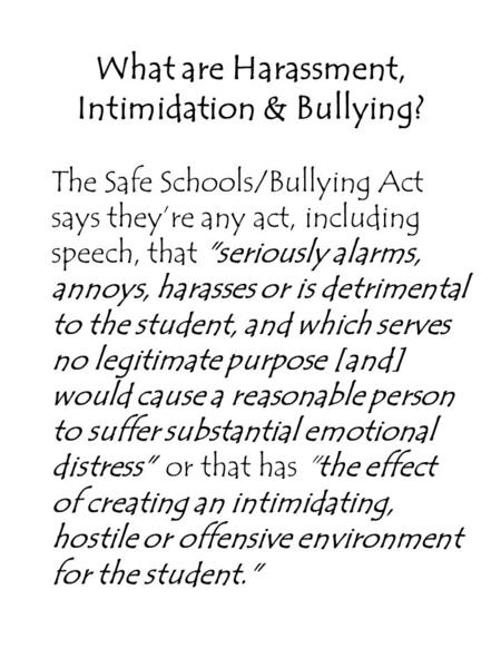 What are Harassment, Intimidation & Bullying? The Safe Schools/Bullying Act says they're any act, including speech, that seriously alarms, annoys, harasses.