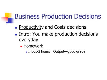 Business Production Decisions Productivity and Costs decisions Intro: You make production decisions everyday: Homework Input-3 hours Output—good grade.
