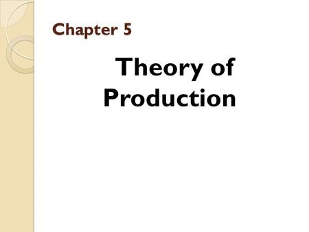 Chapter 5 Theory of Production. Chapter 5 Prof. Dr. Mohamed I. Migdad Mohamed I. Migdad Professor of Economics 2015.