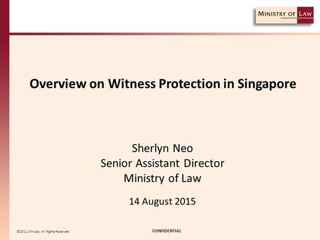 Overview on Witness Protection in Singapore CONFIDENTIAL 1 ©2011 MinLaw. All <strong>Rights</strong> Reserved Sherlyn Neo Senior Assistant Director Ministry of Law 14 August.