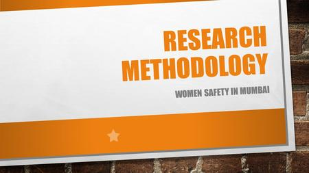 RESEARCH METHODOLOGY WOMEN SAFETY IN MUMBAI. WOMEN SAFETY INDIAN WOMAN BEARING THE TORCH OF CULTURED LIVING THROUGH SELF- SACRIFICE. THE DECLINING SEX.