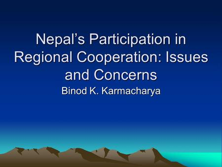 Nepal's Participation in Regional Cooperation: Issues and Concerns Binod K. Karmacharya.