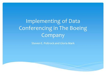 Implementing of Data Conferencing in The Boeing Company Steven E. Poltrock and Gloria Mark.