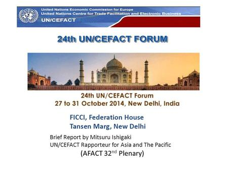 Brief Report by Mitsuru Ishigaki UN/CEFACT Rapporteur for Asia and The Pacific (AFACT 32 nd Plenary)