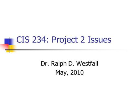 CIS 234: Project 2 Issues Dr. Ralph D. Westfall May, 2010.