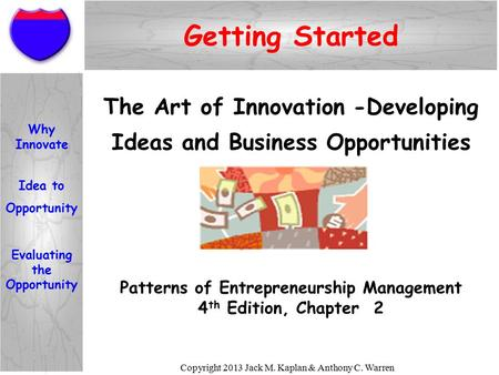 Copyright 2013 Jack M. Kaplan & Anthony C. Warren Getting Started Patterns of Entrepreneurship Management 4 th Edition, Chapter 2 The Art of Innovation.