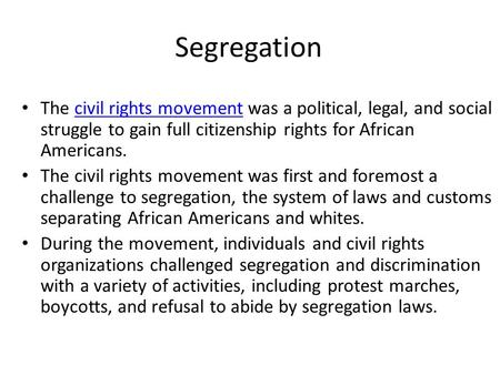 Segregation The civil rights movement was a political, legal, and social struggle to gain full citizenship rights for African Americans.civil rights movement.