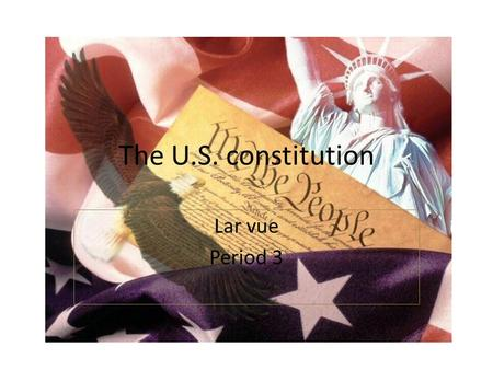 The U.S. constitution Lar vue Period 3. Preamble We the people of the United States, in Order to form a more perfect Union, establish Justice, insure.