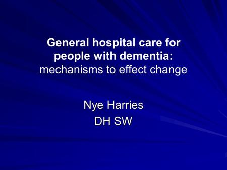 General hospital care for people with dementia: mechanisms to effect change Nye Harries DH SW.