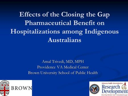 Effects of the Closing the Gap Pharmaceutical Benefit on Hospitalizations among Indigenous Australians Amal Trivedi, MD, MPH Providence VA Medical Center.
