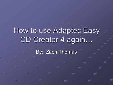 How to use Adaptec Easy CD Creator 4 again… By: Zach Thomas.