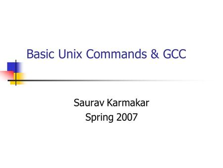 Basic Unix Commands & GCC Saurav Karmakar Spring 2007.