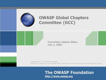 Copyright 2007 © The OWASP Foundation Permission is granted to copy, distribute and/or modify this document under the terms of the OWASP License. The OWASP.