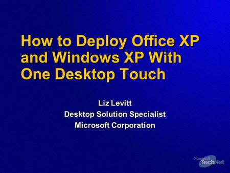 How to Deploy Office XP and Windows XP With One Desktop Touch Liz Levitt Desktop Solution Specialist Microsoft Corporation.