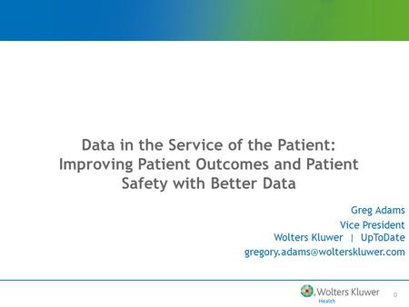 0 Data in the Service of the Patient: Improving Patient Outcomes and Patient Safety with Better Data Greg Adams Vice President Wolters Kluwer | UpToDate.