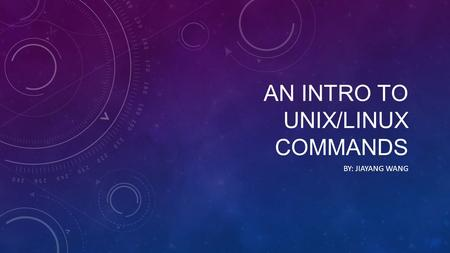 AN INTRO TO UNIX/LINUX COMMANDS BY: JIAYANG WANG.