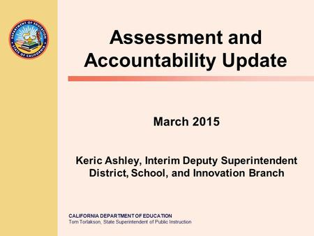 CALIFORNIA DEPARTMENT OF EDUCATION Tom Torlakson, State Superintendent of Public Instruction March 2015 Keric Ashley, Interim Deputy Superintendent District,