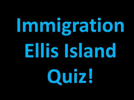 Immigration Ellis Island Quiz! Draw a box at the top to keep track of your points. Write the letter of the correct answer. Have your dry-erase boards.