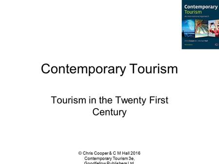 Contemporary Tourism Tourism in the Twenty First Century © Chris Cooper & C M Hall 2016 Contemporary Tourism 3e, Goodfellow Publishers Ltd.